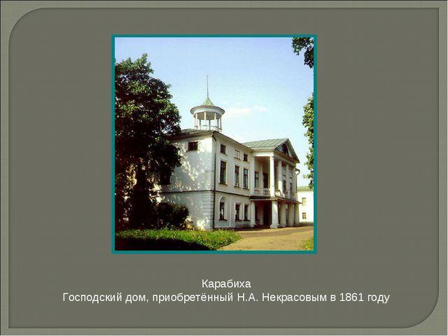 Карабиха Господский дом, приобретённый Н.А. Некрасовым в 1861 году