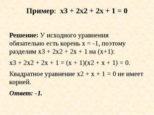 Пример: х3 + 2x2 + 2х + 1 = 0 Решение: У исходного уравнения обязательно есть