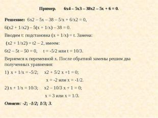 Пример. 6х4 – 5х3 – 38x2 – 5х + 6 = 0. Решение: 6х2 – 5х – 38 – 5/х + 6/х2 =