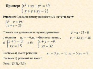 Пример: Решение: Сделаем замену неизвестных : x+y=u, xy=v Сложив эти уравнени