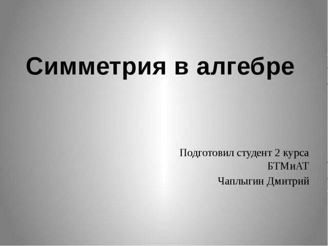 Подготовил студент 2 курса БТМиАТ Чаплыгин Дмитрий Симметрия в алгебре