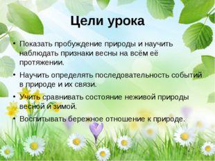 Цели урока Показать пробуждение природы и научить наблюдать признаки весны на