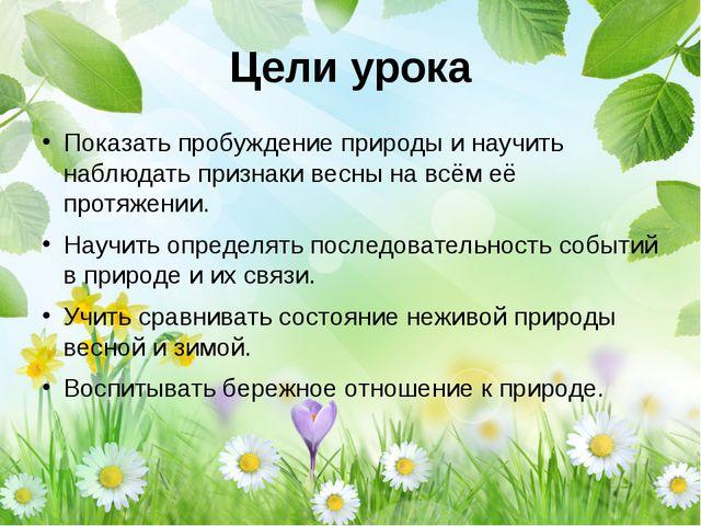 Цели урока Показать пробуждение природы и научить наблюдать признаки весны на...