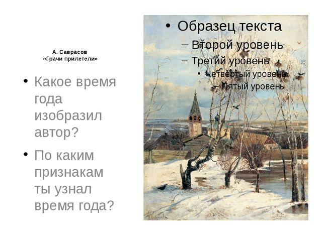 А. Саврасов «Грачи прилетели» Какое время года изобразил автор? По каким при...
