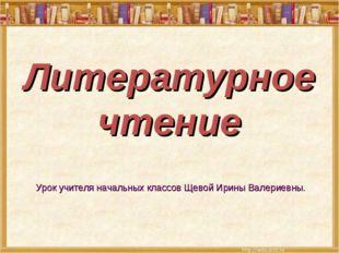 Литературное чтение Урок учителя начальных классов Щевой Ирины Валериевны.