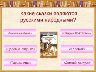 Какие сказки являются русскими народными? «Царевна-лягушка» «Теремок» «Заюшки