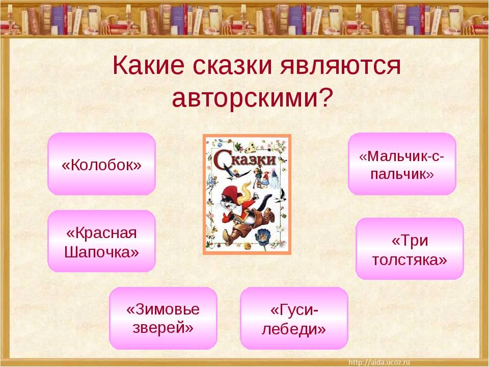Какие сказки являются авторскими? «Три толстяка» «Красная Шапочка» «Мальчик-с...