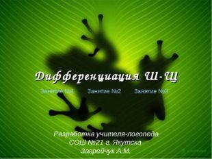 Дифференциация Ш-Щ Занятие №1 Занятие №2 Занятие №3 Разработка учителя-логопе