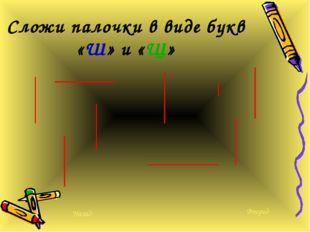 Сложи палочки в виде букв «Ш» и «Щ» Вперед Назад