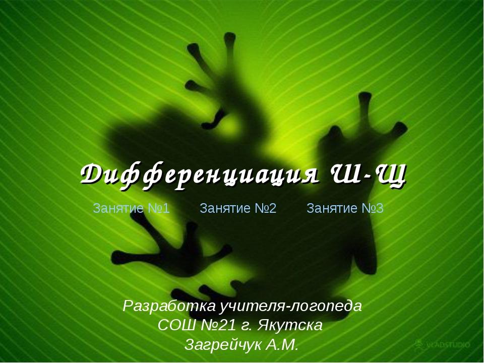 Дифференциация Ш-Щ Занятие №1 Занятие №2 Занятие №3 Разработка учителя-логопе...