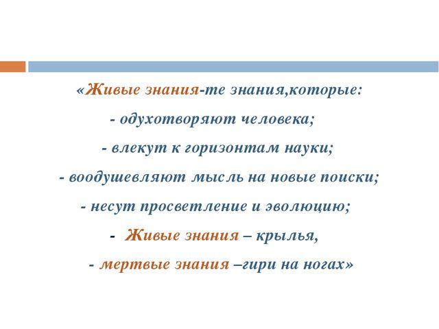 «Живые знания-те знания,которые: - одухотворяют человека; - влекут к горизон...