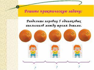 Решите практическую задачу: Разделите поровну 5 одинаковых апельсинов между т