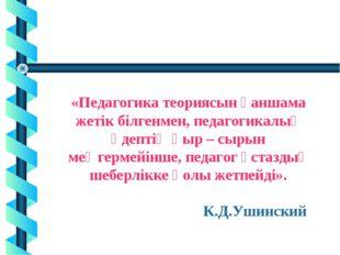 * «Педагогика теориясын қаншама жетік білгенмен, педагогикалық әдептің қыр –