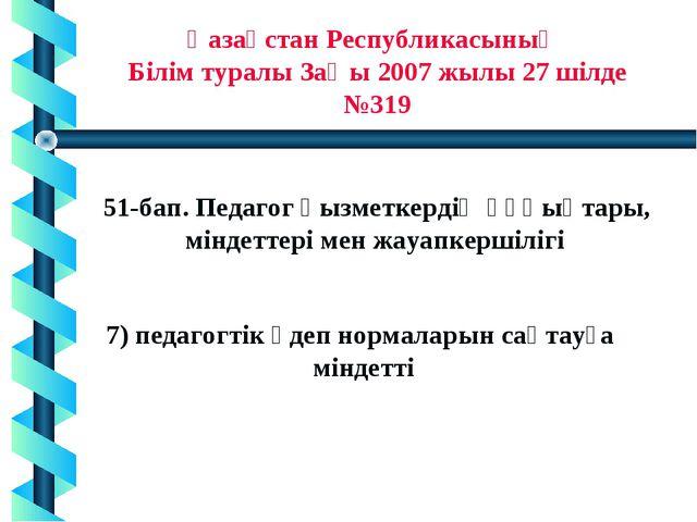 * Қазақстан Республикасының Білім туралы Заңы 2007 жылы 27 шілде №319 51-бап...