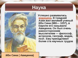 Успешно развивалась медицина. В Средней Азии жил великий ученый Ибн Сина (980