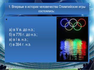 1. Впервые в истории человечества Олимпийские игры состоялись: а) в V в. до н
