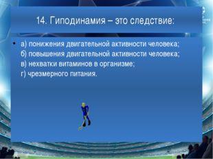 14. Гиподинамия – это следствие: а) понижения двигательной активности человек