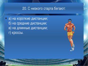 20. С низкого старта бегают: а) на короткие дистанции; б) на средние дистанци