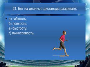 21. Бег на длинные дистанции развивает: а) гибкость; б) ловкость; в) быстроту