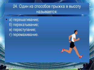 24. Один из способов прыжка в высоту называется: а) перешагивание; б) перекат