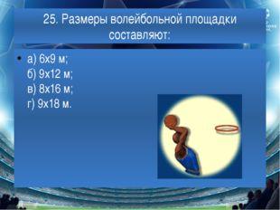 25. Размеры волейбольной площадки составляют: а) 6х9 м; б) 9х12 м; в) 8х16 м;