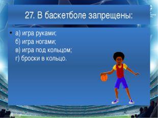 27. В баскетболе запрещены: а) игра руками; б) игра ногами; в) игра под кольц