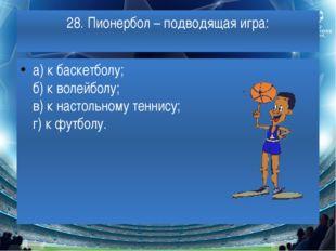 28. Пионербол– подводящая игра: а) к баскетболу; б) к волейболу; в) к настол