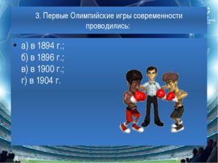3. Первые Олимпийские игры современности проводились: а) в 1894 г.; б) в 1896