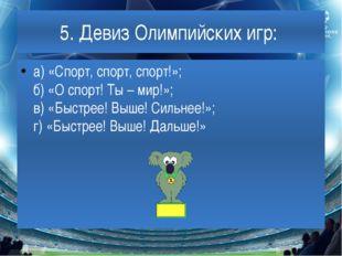 5. Девиз Олимпийских игр: а) «Спорт, спорт, спорт!»; б) «О спорт! Ты – мир!»;