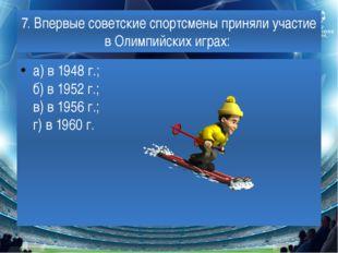7. Впервые советские спортсмены приняли участие в Олимпийских играх: а) в 194