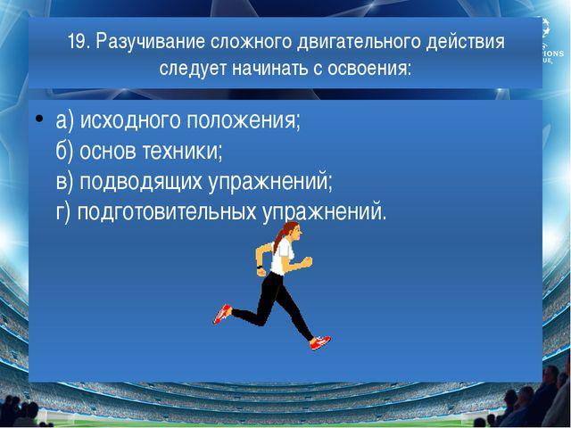 19. Разучивание сложного двигательного действия следует начинать с освоения:...