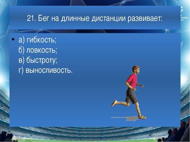21. Бег на длинные дистанции развивает: а) гибкость; б) ловкость; в) быстроту...