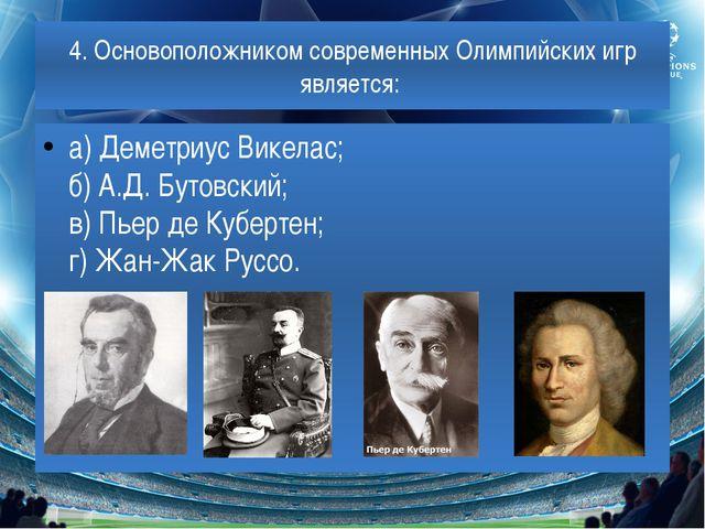 4. Основоположником современных Олимпийских игр является: а) Деметриус Викела...
