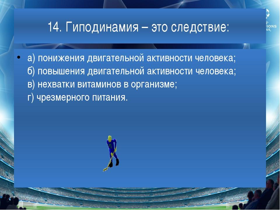 14. Гиподинамия – это следствие: а) понижения двигательной активности человек...