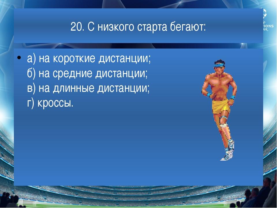 20. С низкого старта бегают: а) на короткие дистанции; б) на средние дистанци...
