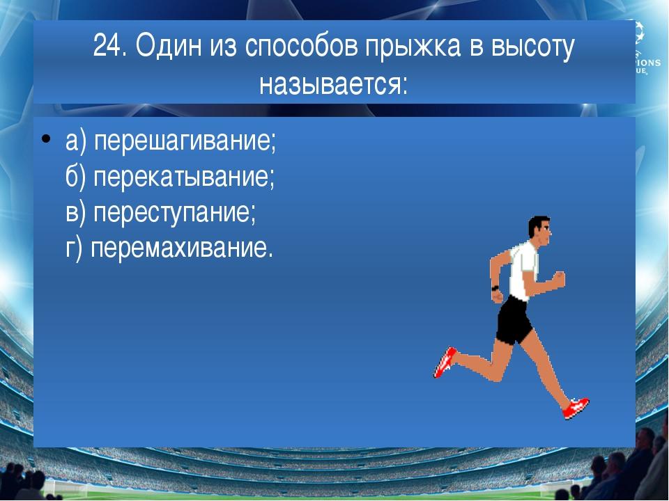 24. Один из способов прыжка в высоту называется: а) перешагивание; б) перекат...