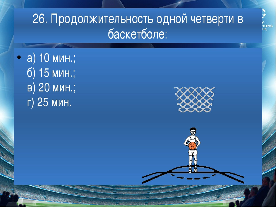 26. Продолжительность одной четверти в баскетболе: а) 10 мин.; б) 15 мин.; в)...