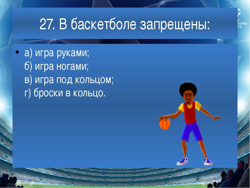 27. В баскетболе запрещены: а) игра руками; б) игра ногами; в) игра под кольц...