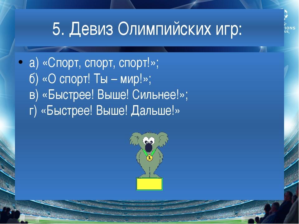 5. Девиз Олимпийских игр: а) «Спорт, спорт, спорт!»; б) «О спорт! Ты – мир!»;...