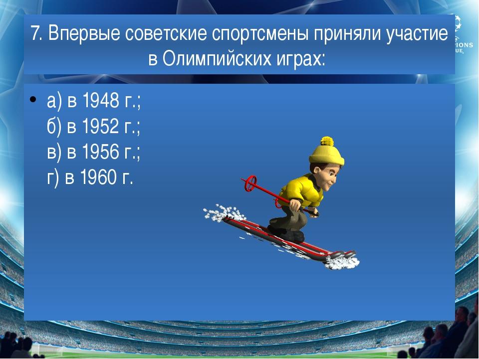 7. Впервые советские спортсмены приняли участие в Олимпийских играх: а) в 194...