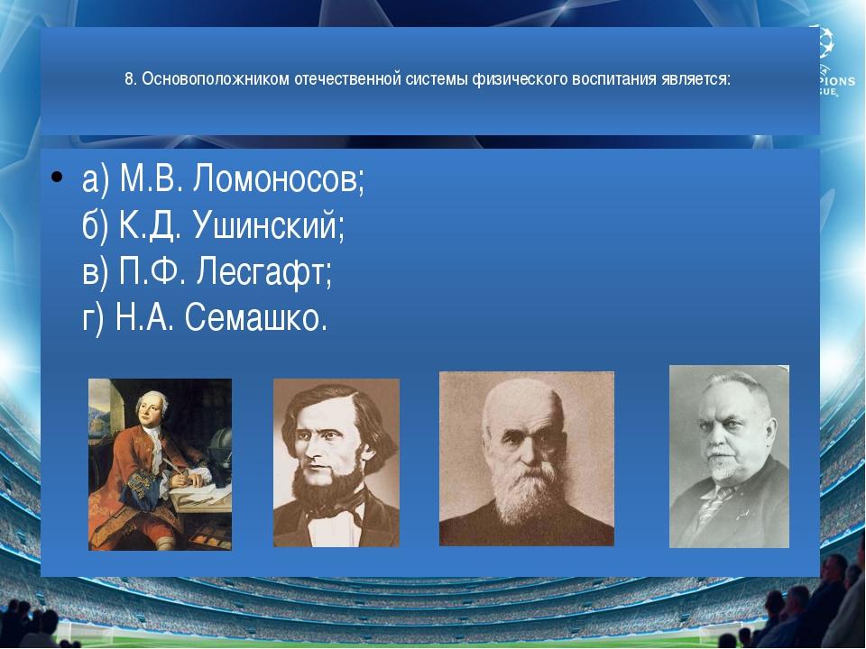 8. Основоположником отечественной системы физического воспитания является: а...