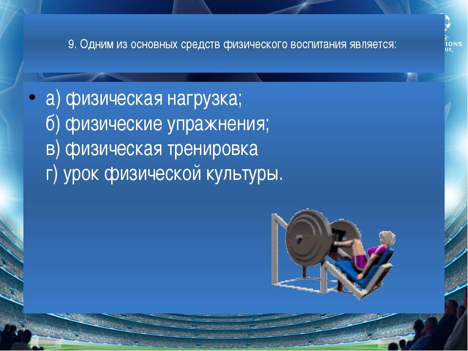 9. Одним из основных средств физического воспитания является: а) физическая...