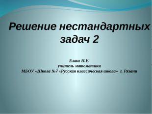 Решение нестандартных задач 2 Елаш Н.Е. учитель математики МБОУ «Школа №7 «Ру