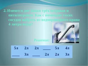 2. Имеются две банки трёхлитровая и пятилитровая. Как с помощью таких сосудов