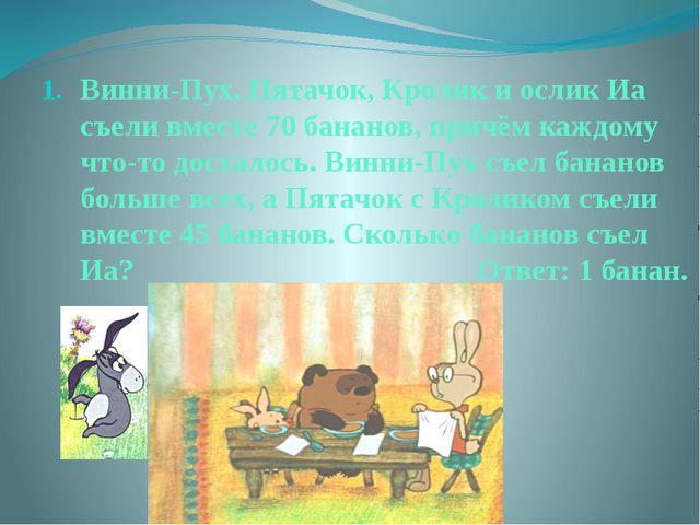 Винни-Пух, Пятачок, Кролик и ослик Иа съели вместе 70 бананов, причём каждому...