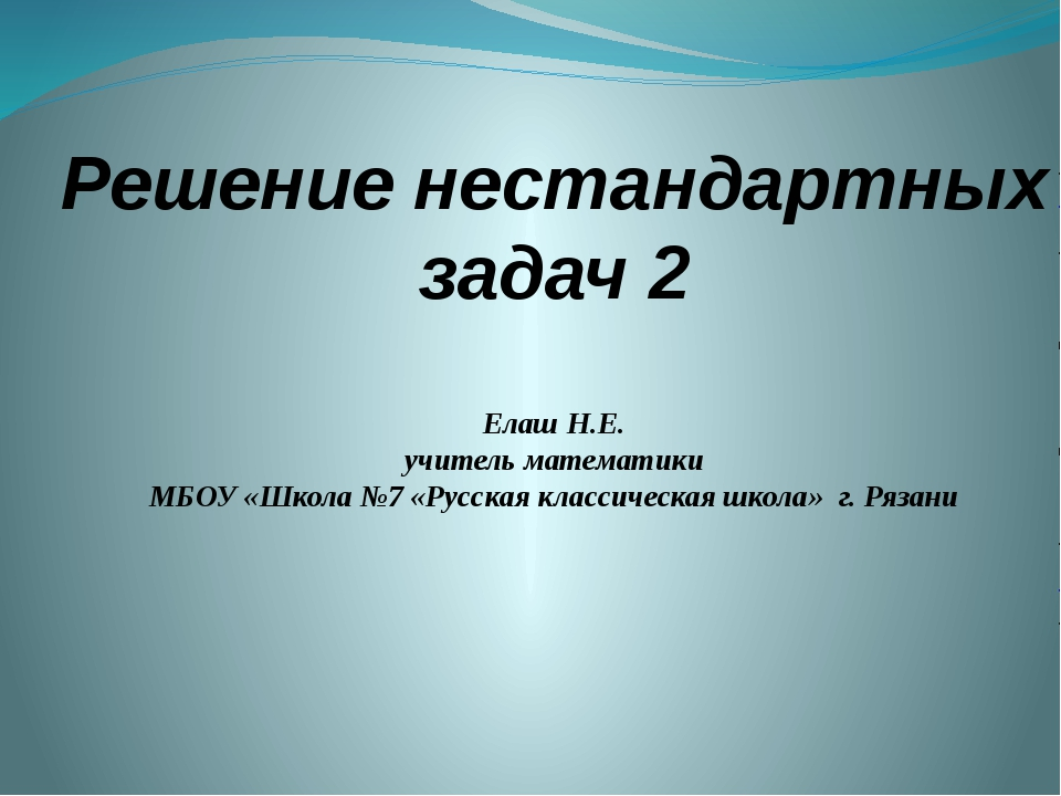 Решение нестандартных задач 2 Елаш Н.Е. учитель математики МБОУ «Школа №7 «Ру...