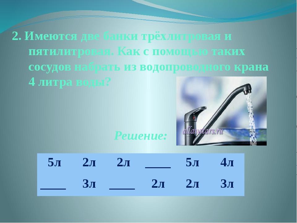 2. Имеются две банки трёхлитровая и пятилитровая. Как с помощью таких сосудов...