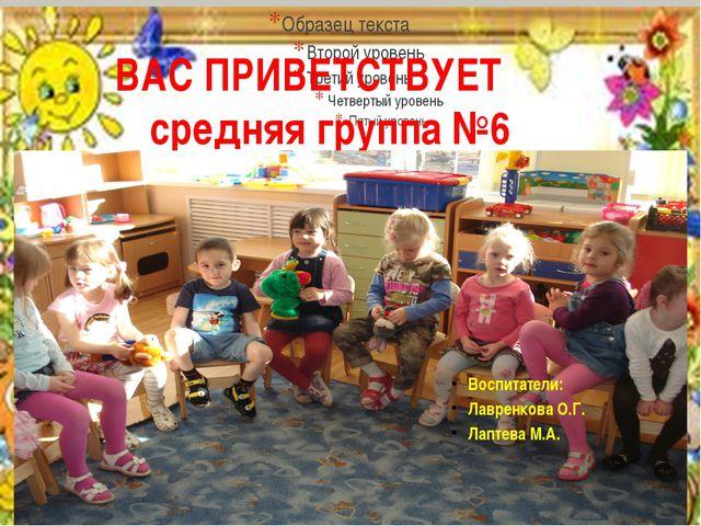 ВАС ПРИВЕТСТВУЕТ средняя группа №6 Воспитатели: Лавренкова О.Г. Лаптева М.А.