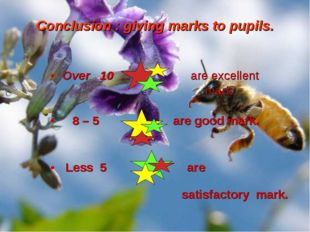 Over 10 are excellent mark. 8 – 5 are good mark. Less 5 are satisfactory mark