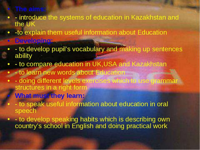 The aims: - introduce the systems of education in Kazakhstan and the UK -to e...